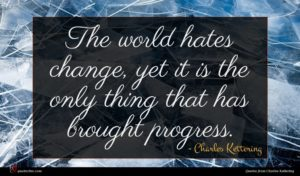 Charles Kettering quote : The world hates change ...