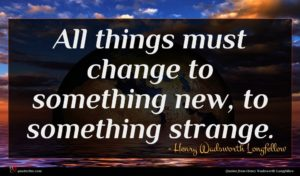 Henry Wadsworth Longfellow quote : All things must change ...
