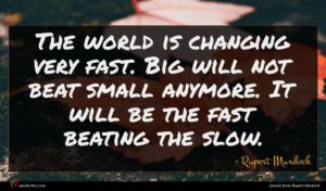 Rupert Murdoch quote : The world is changing ...