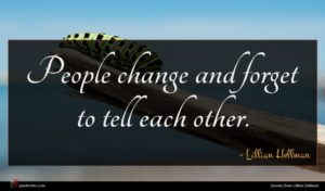 Lillian Hellman quote : People change and forget ...