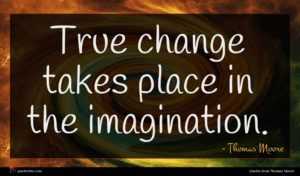 Thomas Moore quote : True change takes place ...