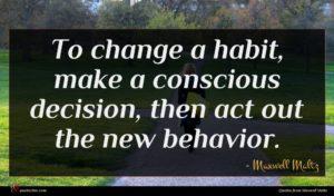 Maxwell Maltz quote : To change a habit ...