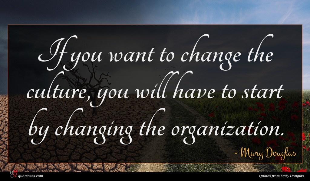 If you want to change the culture, you will have to start by changing the organization.