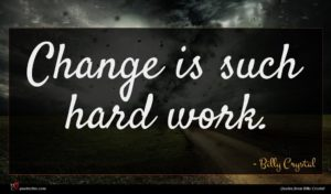Billy Crystal quote : Change is such hard ...
