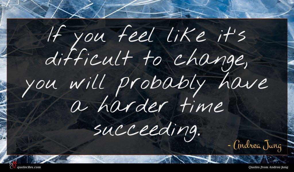 If you feel like it's difficult to change, you will probably have a harder time succeeding.