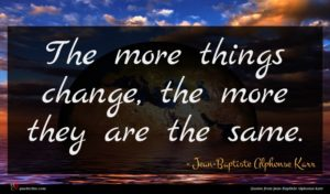 Jean-Baptiste Alphonse Karr quote : The more things change ...