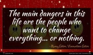 Nancy Astor, Viscountess Astor quote : The main dangers in ...