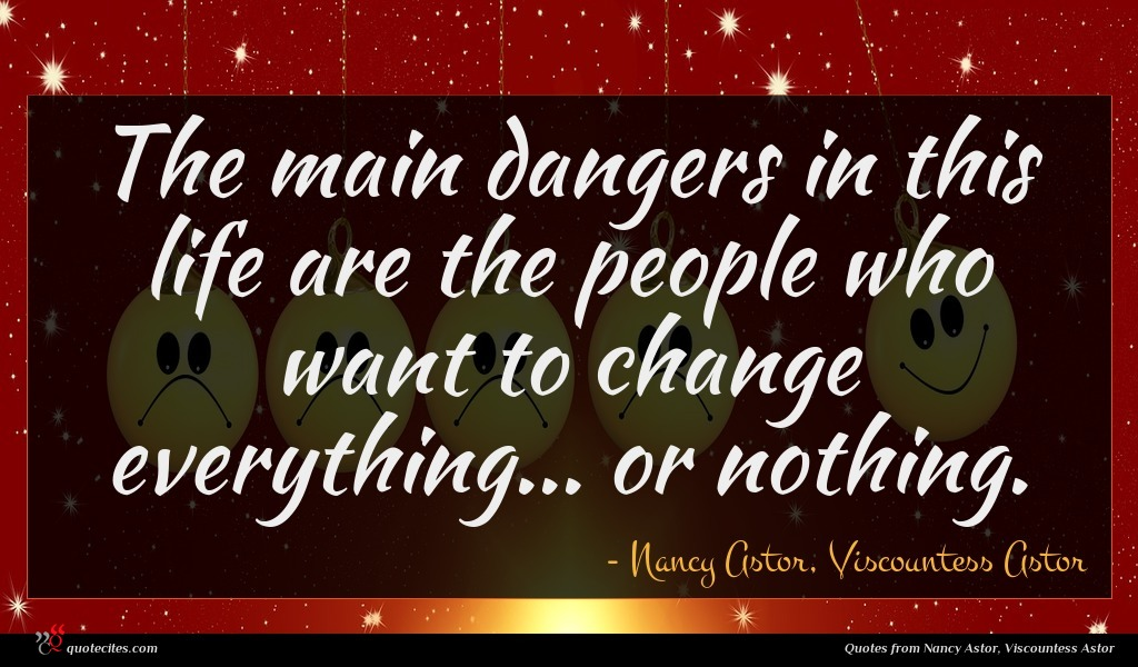 The main dangers in this life are the people who want to change everything... or nothing.