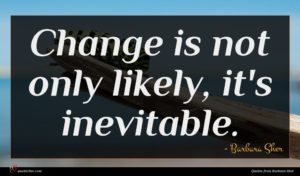 Barbara Sher quote : Change is not only ...