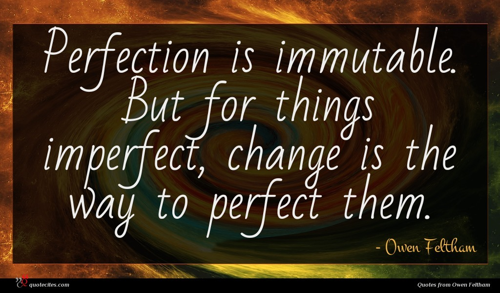 Perfection is immutable. But for things imperfect, change is the way to perfect them.
