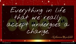 Katherine Mansfield quote : Everything in life that ...