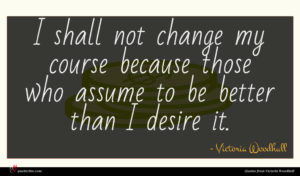 Victoria Woodhull quote : I shall not change ...