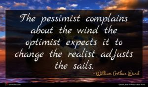 William Arthur Ward quote : The pessimist complains about ...
