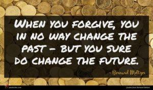 Bernard Meltzer quote : When you forgive you ...