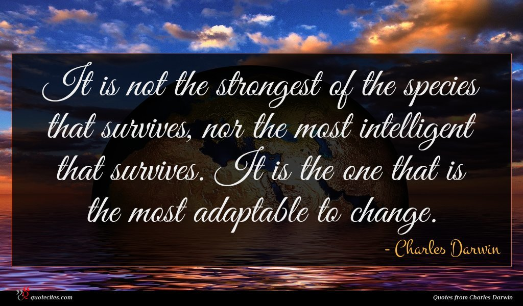 It is not the strongest of the species that survives, nor the most intelligent that survives. It is the one that is the most adaptable to change.