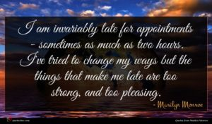 Marilyn Monroe quote : I am invariably late ...