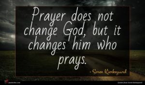 Soren Kierkegaard quote : Prayer does not change ...