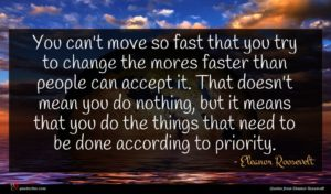 Eleanor Roosevelt quote : You can't move so ...