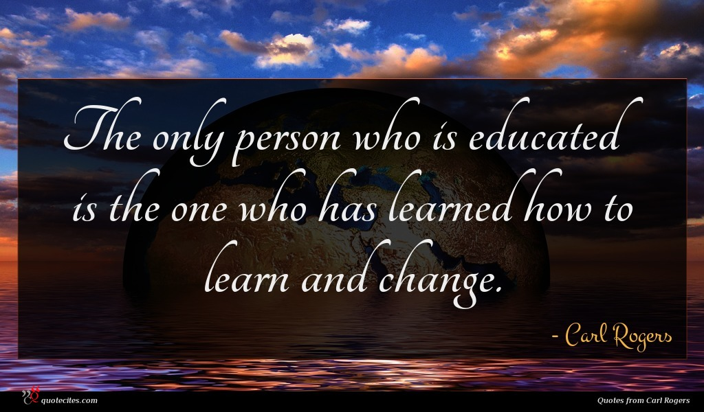 The only person who is educated is the one who has learned how to learn and change.