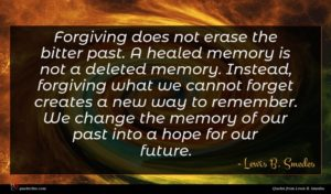 Lewis B. Smedes quote : Forgiving does not erase ...