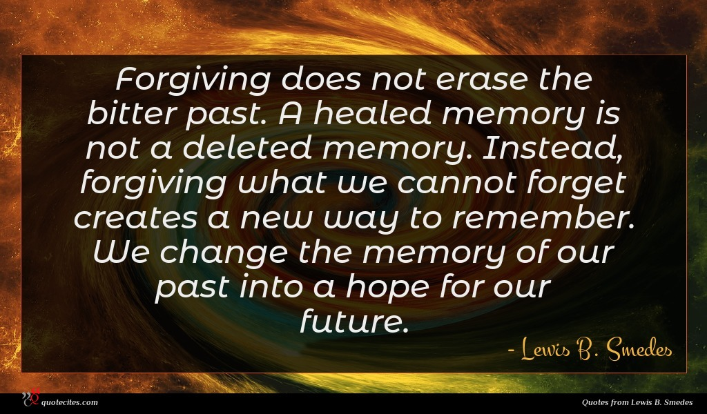Forgiving does not erase the bitter past. A healed memory is not a deleted memory. Instead, forgiving what we cannot forget creates a new way to remember. We change the memory of our past into a hope for our future.