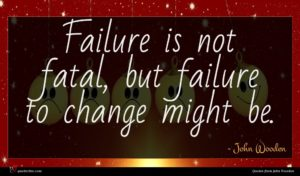 John Wooden quote : Failure is not fatal ...