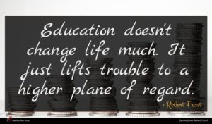 Robert Frost quote : Education doesn't change life ...
