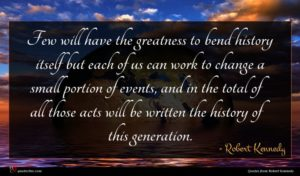 Robert Kennedy quote : Few will have the ...