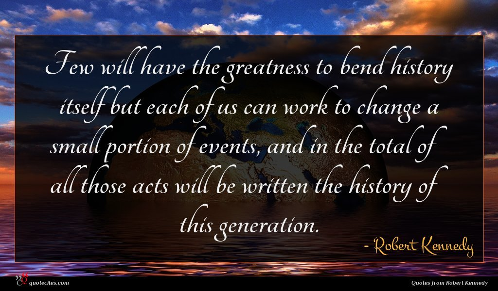 Few will have the greatness to bend history itself but each of us can work to change a small portion of events, and in the total of all those acts will be written the history of this generation.