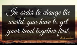 Jimi Hendrix quote : In order to change ...