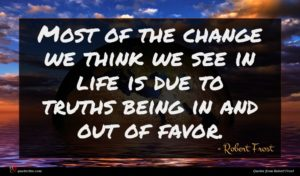 Robert Frost quote : Most of the change ...