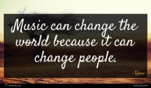 Bono quote : Music can change the ...
