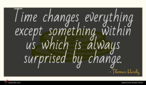 Thomas Hardy quote : Time changes everything except ...