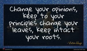Victor Hugo quote : Change your opinions keep ...