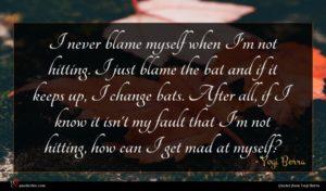 Yogi Berra quote : I never blame myself ...