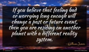 William James quote : If you believe that ...
