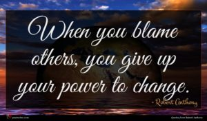 Robert Anthony quote : When you blame others ...