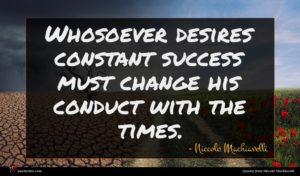 Niccolo Machiavelli quote : Whosoever desires constant success ...