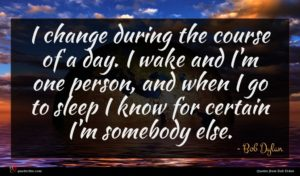 Bob Dylan quote : I change during the ...