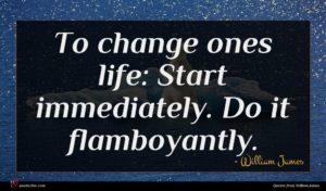 William James quote : To change ones life ...