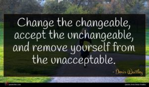 Denis Waitley quote : Change the changeable accept ...
