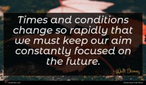 Walt Disney quote : Times and conditions change ...