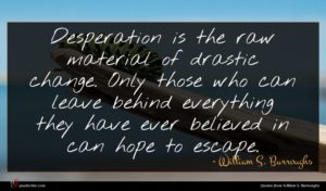 William S. Burroughs quote : Desperation is the raw ...