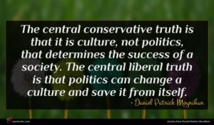 Daniel Patrick Moynihan quote : The central conservative truth ...