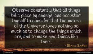 Marcus Aurelius quote : Observe constantly that all ...