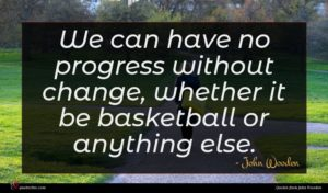 John Wooden quote : We can have no ...