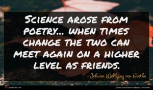 Johann Wolfgang von Goethe quote : Science arose from poetry ...
