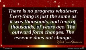 Robert Louis Stevenson quote : There is no progress ...