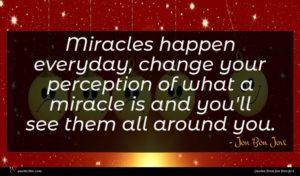 Jon Bon Jovi quote : Miracles happen everyday change ...