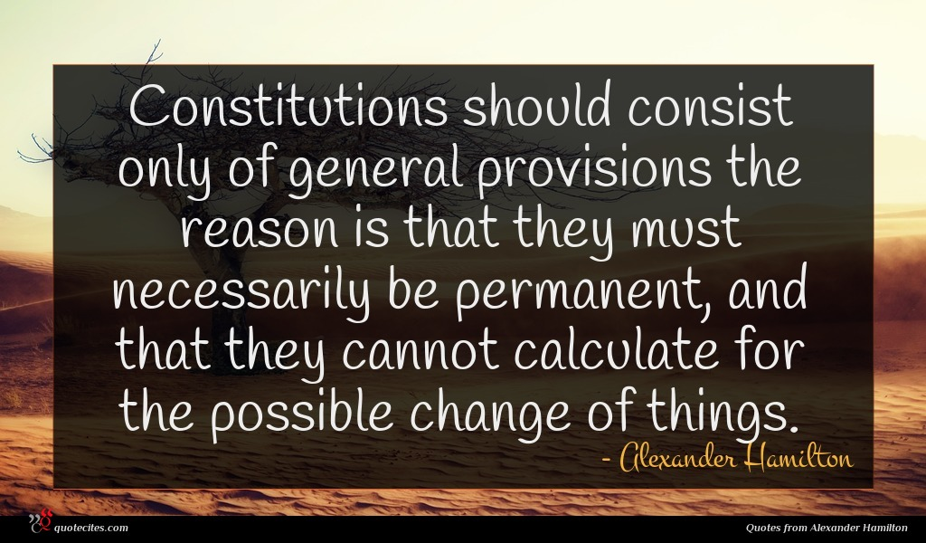 Constitutions should consist only of general provisions the reason is that they must necessarily be permanent, and that they cannot calculate for the possible change of things.
